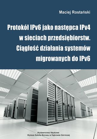 Okładka książki/ebooka Protokół IPv6 jako następca IPv4 w sieciach przedsiębiorstw. Ciągłość działania systemów migrowanych do IPv6