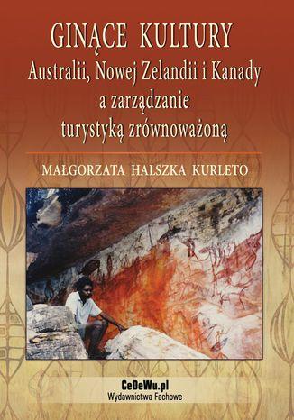 Okładka książki/ebooka Ginące kultury Australii, Nowej Zelandii i Kanady a zarządzanie turystyką zrównoważoną