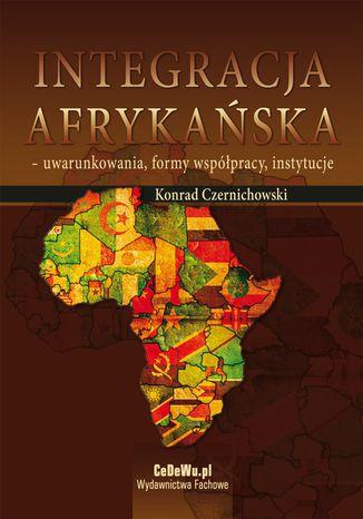 Okładka książki/ebooka Integracja afrykańska - uwarunkowania, formy współpracy, instytucje