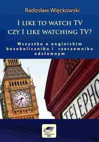 I like to watch TV czy I like watching TV? Wszystko o angielskim bezokoliczniku i rzeczowniku odsłownym