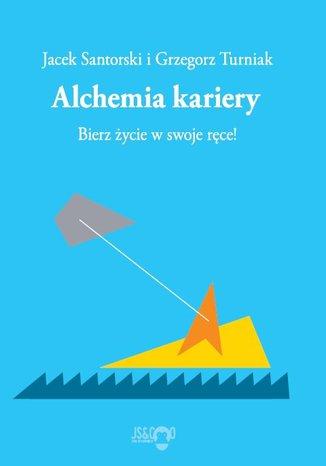 Okładka książki Alchemia kariery. Bierz życie w swoje ręce!