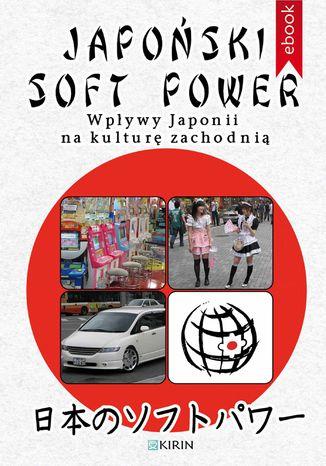 Okładka książki/ebooka Japoński soft power. Wpływy Japonii na kulturę zachodnią