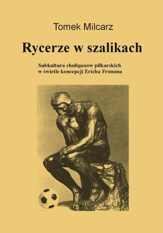 Okładka książki/ebooka Rycerze w szalikach. Subkultura chuliganów piłkarskich w świetle koncepcji Ericha Fromma