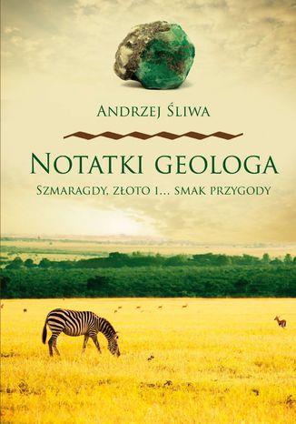 Okładka książki/ebooka Notatki geologa. Szmaragdy, złoto i... smak przygody