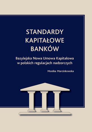Okładka książki/ebooka Standardy kapitałowe banków. Bazylejska Nowa Umowa Kapitałowa w polskich regulacjach nadzorczych