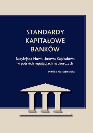 Okładka książki Standardy kapitałowe banków. Bazylejska Nowa Umowa Kapitałowa w polskich regulacjach nadzorczych