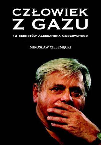 Okładka książki Człowiek z gazu. 12 sekretów Aleksandra Gudzowatego