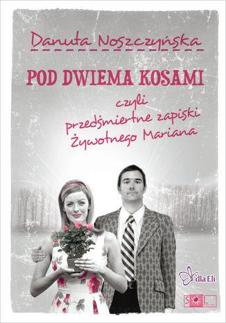 Okładka książki/ebooka Pod dwiema kosami czyli przedśmiertne zapiski Żywotnego Mariana