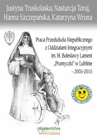 Okładka książki/ebooka Praca Przedszkola Niepublicznego z Oddziałami Integracyjnymi im. bł. Bolesławy Lament 'Promyczki' w Lublinie - 2005-2015
