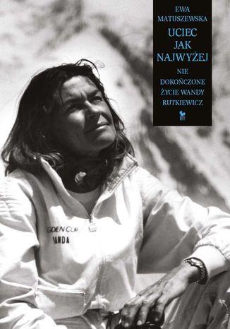Okładka książki Uciec jak najwyżej. Nie dokończone życie Wandy Rutkiewicz