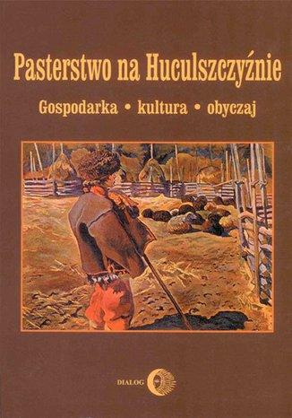 Pasterstwo na Huculszczyźnie. Gospodarka - Kultura - Obyczaj