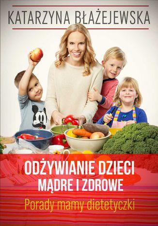 Okładka książki Odżywianie dzieci mądre i zdrowe. Porady mamy dietetyczki
