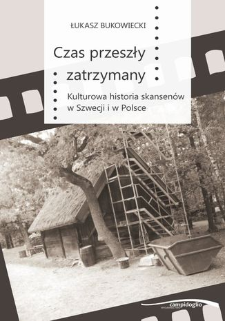 Okładka książki Czas przeszły zatrzymany. Kulturowa historia skansenów w Szwecji i w Polsce
