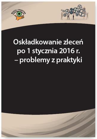 Okładka książki Oskładkowanie zleceń po 1 stycznia 2016 r. - problemy z praktyki