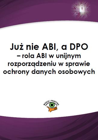 Okładka książki/ebooka Już nie ABI, a DPO - rola ABI w unijnym rozporządzeniu w sprawie ochrony danych osobowych