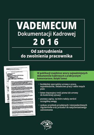 Vademecum dokumentacji kadrowej 2016 - od zatrudnienia do zwolnienia pracownika