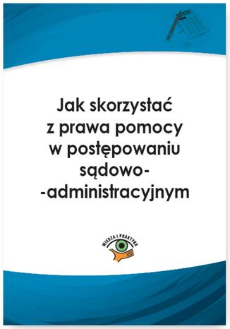 Okładka książki Jak skorzystać z prawa pomocy w postępowaniu sądowoadministracyjnym