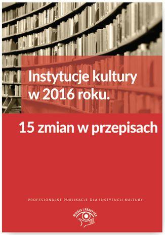 Okładka książki  Instytucje kultury w 2016 roku. 15 zmian w przepisach