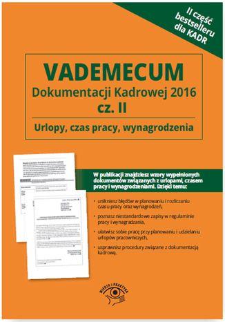 Okładka książki/ebooka Vademecum dokumentacji kadrowej  2016 cz. II - Urlopy, czas pracy, wynagrodzenia
