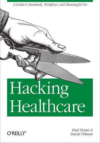 Okładka książki/ebooka Hacking Healthcare. A Guide to Standards, Workflows, and Meaningful Use