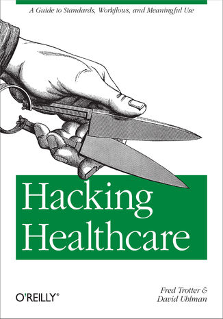 Okładka książki Hacking Healthcare. A Guide to Standards, Workflows, and Meaningful Use