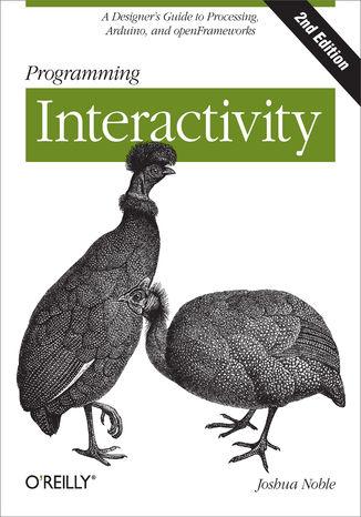 Okładka książki Programming Interactivity. A Designer's Guide to Processing, Arduino, and openFrameworks. 2nd Edition