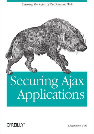Okładka książki/ebooka Securing Ajax Applications. Ensuring the Safety of the Dynamic Web