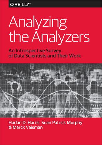 Okładka książki/ebooka Analyzing the Analyzers. An Introspective Survey of Data Scientists and Their Work