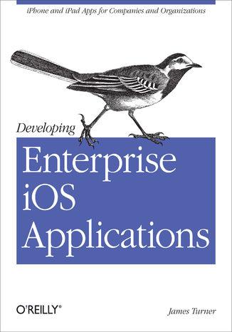 Okładka książki/ebooka Developing Enterprise iOS Applications. iPhone and iPad Apps for Companies and Organizations