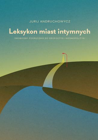 Okładka książki/ebooka Leksykon miast intymnych. Swobodny podręcznik do geopoetyki i kosmopolityki