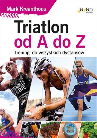 Okładka książki Triatlon od A do Z. Treningi do wszystkich dystansów