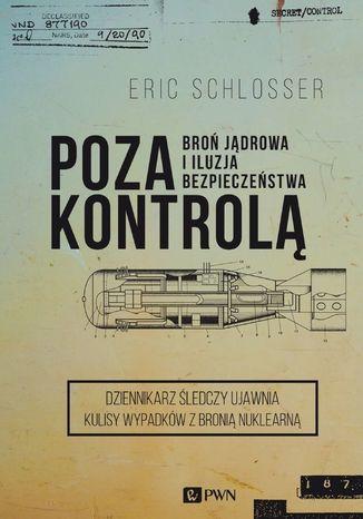 Okładka książki/ebooka Poza kontrolą. Broń jądrowa i iluzja bezpieczeństwa