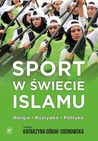 Okładka książki/ebooka Sport w świecie islamu. Religia - rozrywka - polityka