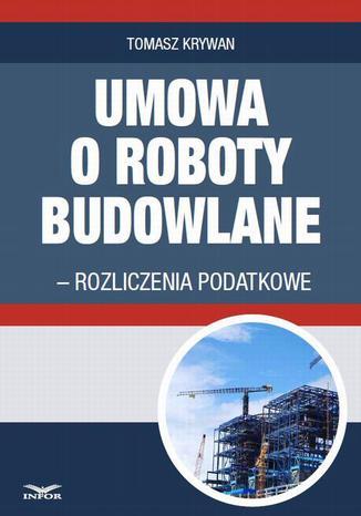 Okładka książki/ebooka Umowa o roboty budowlane - rozliczenia podatkowe