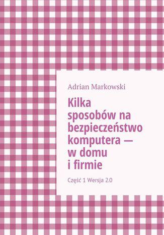 Okładka książki/ebooka Kilka sposobów na bezpieczeństwo komputera-- wdomu ifirmie