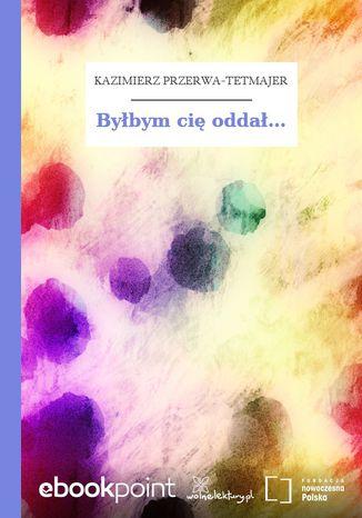 Okładka książki/ebooka Byłbym cię oddał