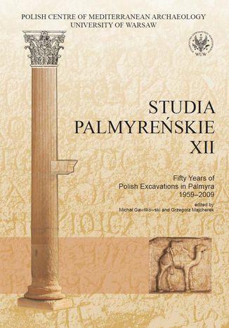 Okładka książki/ebooka Studia Palmyreńskie 12. Fifty Years of Polish Excavations in Palmyra 1959-2009