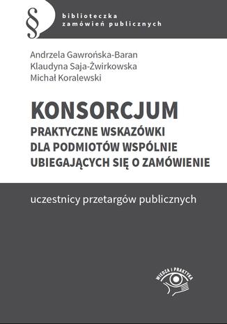 Okładka książki/ebooka Konsorcjum. Praktyczne wskazówki dla podmiotów wspólnie ubiegających się o zamówienie