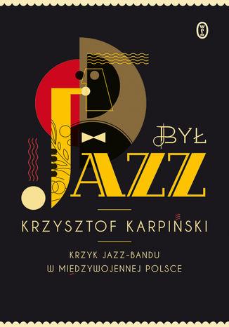 Okładka książki/ebooka Był jazz. Krzyk jazz-bandu w międzywojennej Polsce