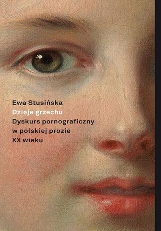 Okładka książki/ebooka Dzieje grzechu. Dyskurs pornograficzny w polskiej prozie XX wieku (na wybranych przykładach)