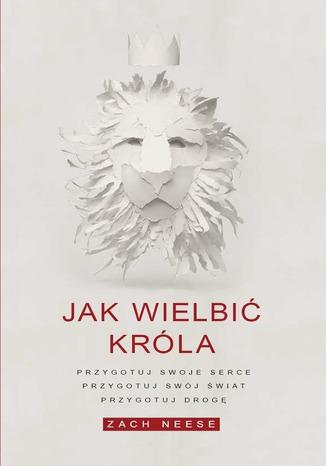 Okładka książki/ebooka Jak wielbić króla. Przygotuj swoje serce, przygotuj swój świat, przygotuj drogę