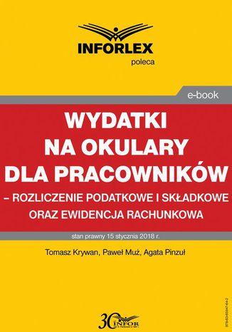Okładka książki/ebooka Wydatki na okulary dla pracowników - rozliczenie podatkowe i składkowe oraz ewidencja rachunkowa
