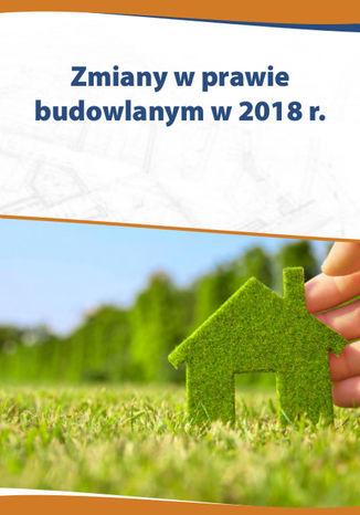 Okładka książki/ebooka Zmiany w prawie budowlanym w 2018 r