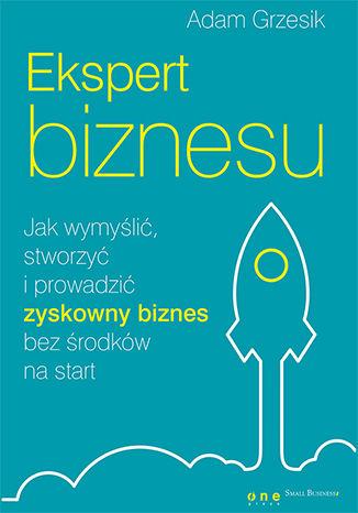 Okładka książki/ebooka Ekspert biznesu. Jak wymyślić, stworzyć i prowadzić zyskowny biznes bez środków na start