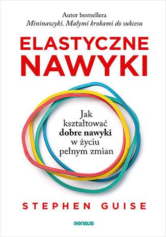 Okładka książki/ebooka Elastyczne nawyki. Jak kształtować dobre nawyki w życiu pełnym zmian