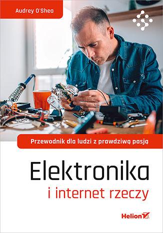 Okładka książki Elektronika i internet rzeczy. Przewodnik dla ludzi z prawdziwą pasją