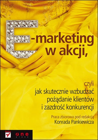 Okładka książki E-marketing w akcji, czyli jak skutecznie wzbudzać pożądanie klientów i zazdrość konkurencji