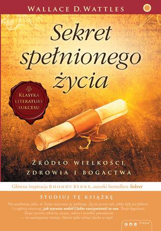 Okładka książki/ebooka Sekret spełnionego życia. Źródło wielkości, zdrowia i bogactwa