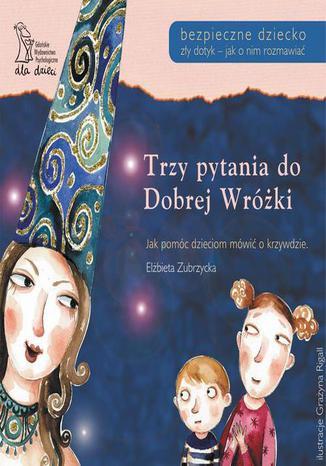 Okładka książki/ebooka Trzy pytania do Dobrej Wróżki. Jak pomóc dzieciom mówić o krzywdzie