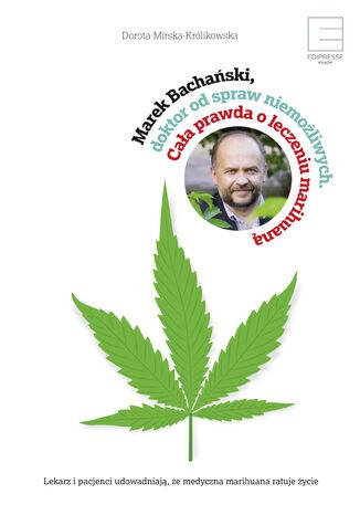 Okładka książki/ebooka Marek Bachański,doktor od spraw niemożliwych. Cała prawda o leczeniu medyczną marihuaną